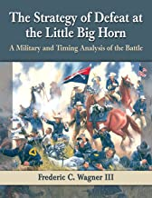 The Strategy of Defeat at the Little Big Horn: A Military and Timing Analysis of the Battle