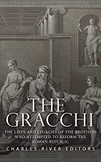 The Gracchi: The Lives and Legacies of the Brothers Who Attempted to Reform the Roman Republic (English Edition)