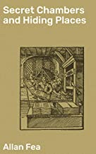 Secret Chambers and Hiding Places: Historic, Romantic, & Legendary Stories & Traditions About Hiding-Holes, Secret Chamber...