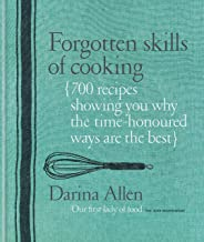 Forgotten Skills of Cooking: 700 Recipes Showing You Why the Time-honoured Ways Are the Best