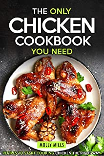 The Only Chicken Cookbook You Need: Recipes to Start Cooking Chicken the Right Way