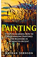 Painting: 7 Steps to Learning how to Master Painting for Beginners in 60 Minutes or Less! (Painting - Painting Techniques - How to Paint - Painting for Beginners -) Kindle Edition
