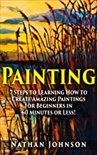 Painting: 7 Steps to Learning how to Master Painting for Beginners in 60 Minutes or Less! (Painting - Painting Techniques...