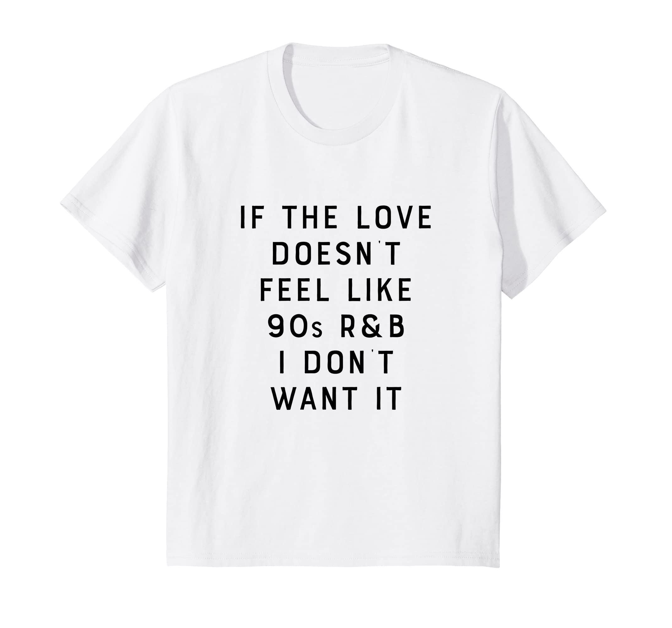 306c39036c1be Amazon.com  If The Love Doesn t Feel Like 90s R B I Don t Want It Shirt   Clothing