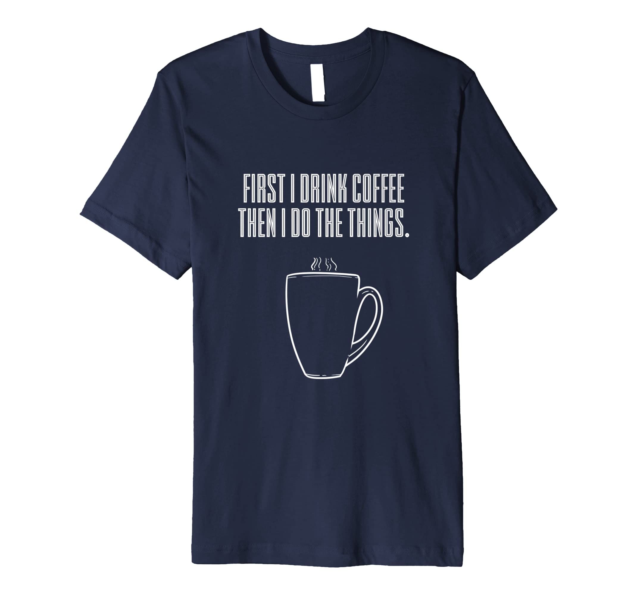 First I Drink the Coffee I do Things T Shirt Men Women Gift-SFL
