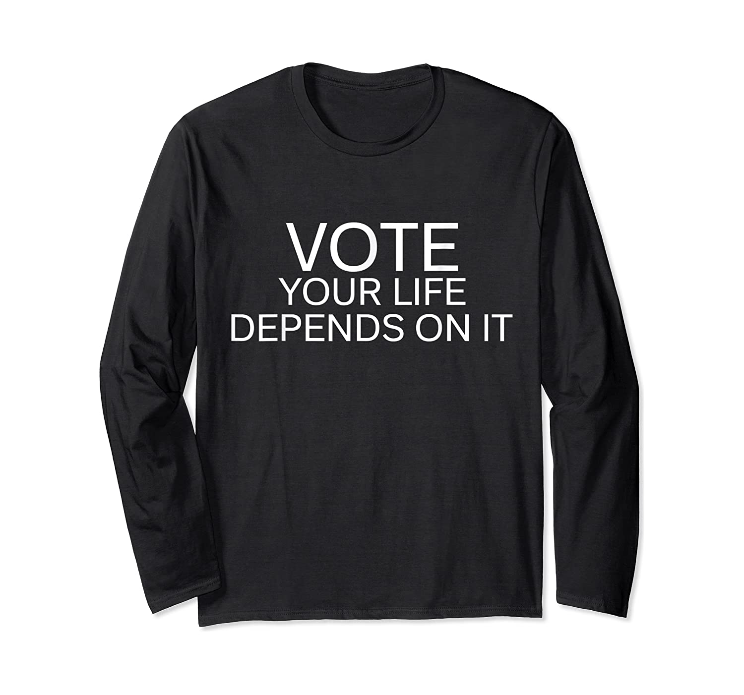 Vote Your Life Depends On It Shirts Long Sleeve T-shirt