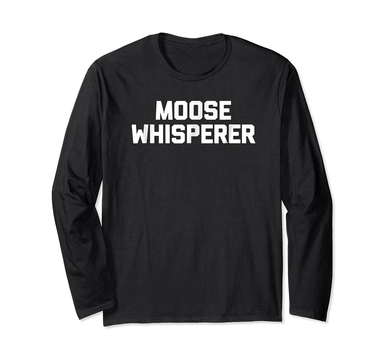 Moose Whisperer Funny Saying Sarcastic Novelty Humor Shirts Long Sleeve T-shirt