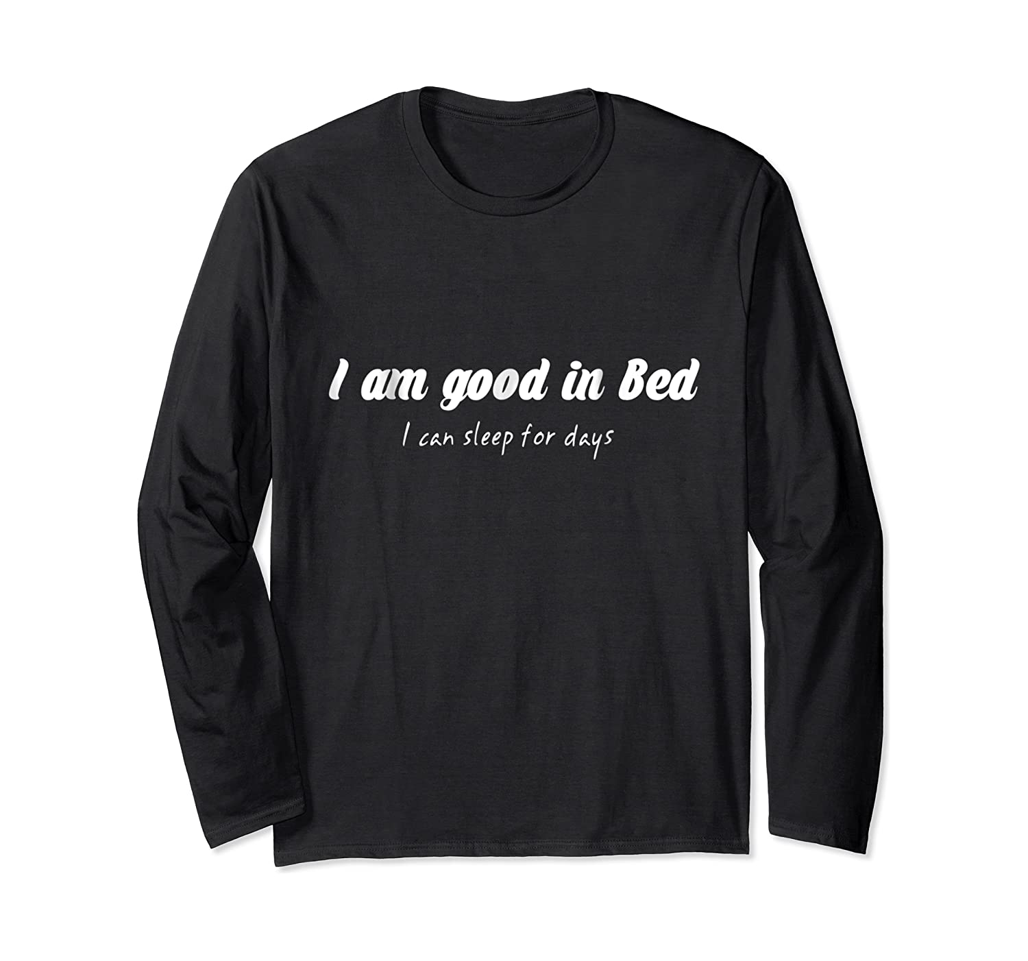 Am Good In Bed Can Sleep For Days Shirts Long Sleeve T-shirt