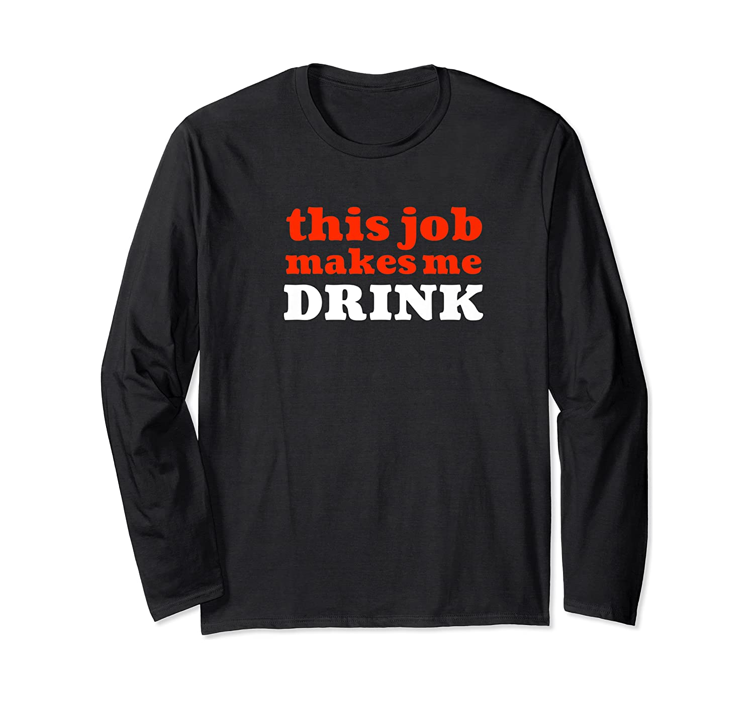 This Job Makes Me Drink Sarcastic Employees Workers Shirts Long Sleeve T-shirt