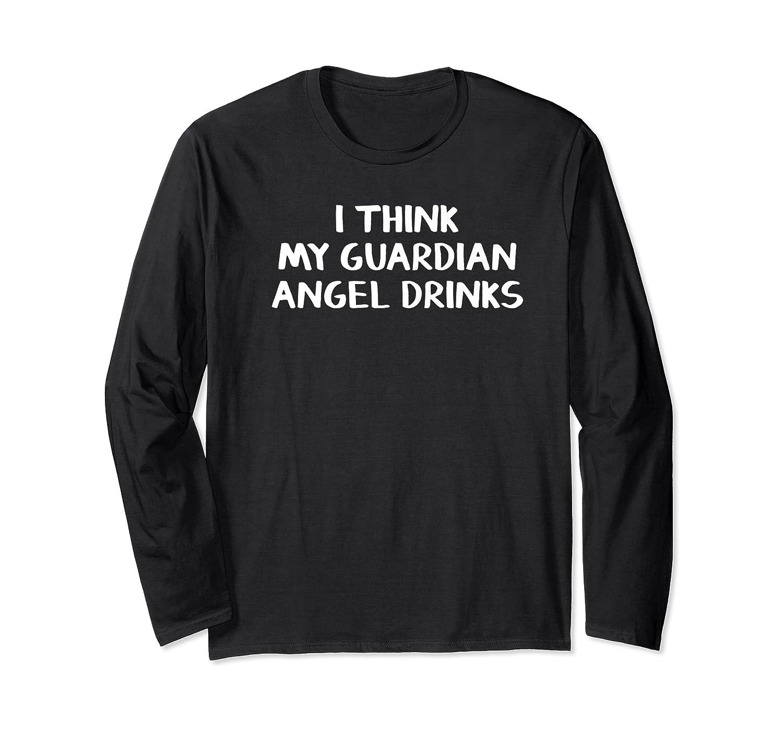 Think My Guardian Angel Drinks Shirts Long Sleeve T-shirt