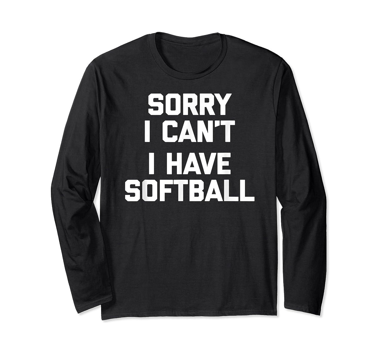 Sorry I Can't, I Have Softball Funny Saying Novelty Shirts Long Sleeve T-shirt