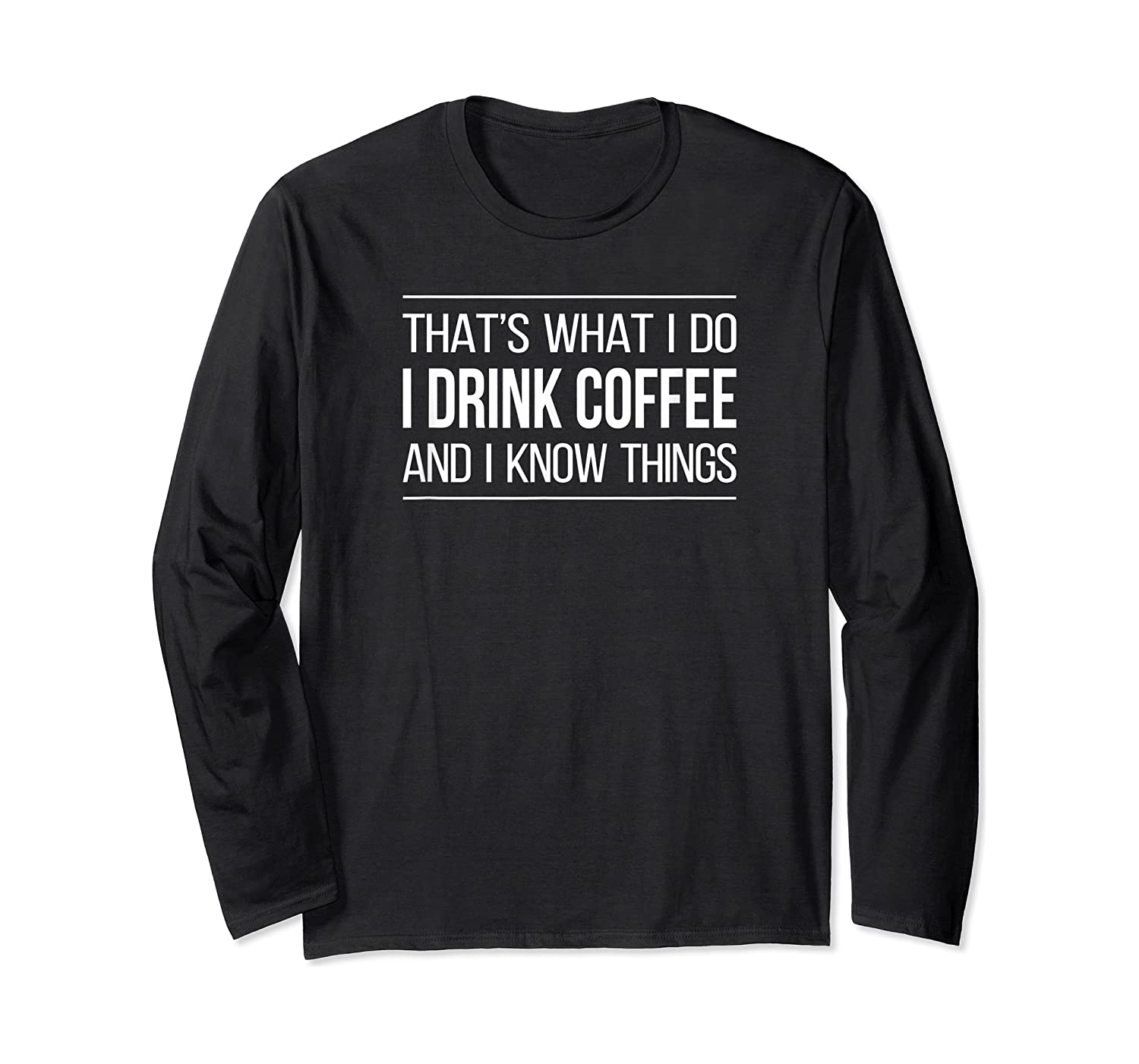 That's What I Do - I Drink Coffee And I Know Things - T-shirt Long Sleeve T-shirt