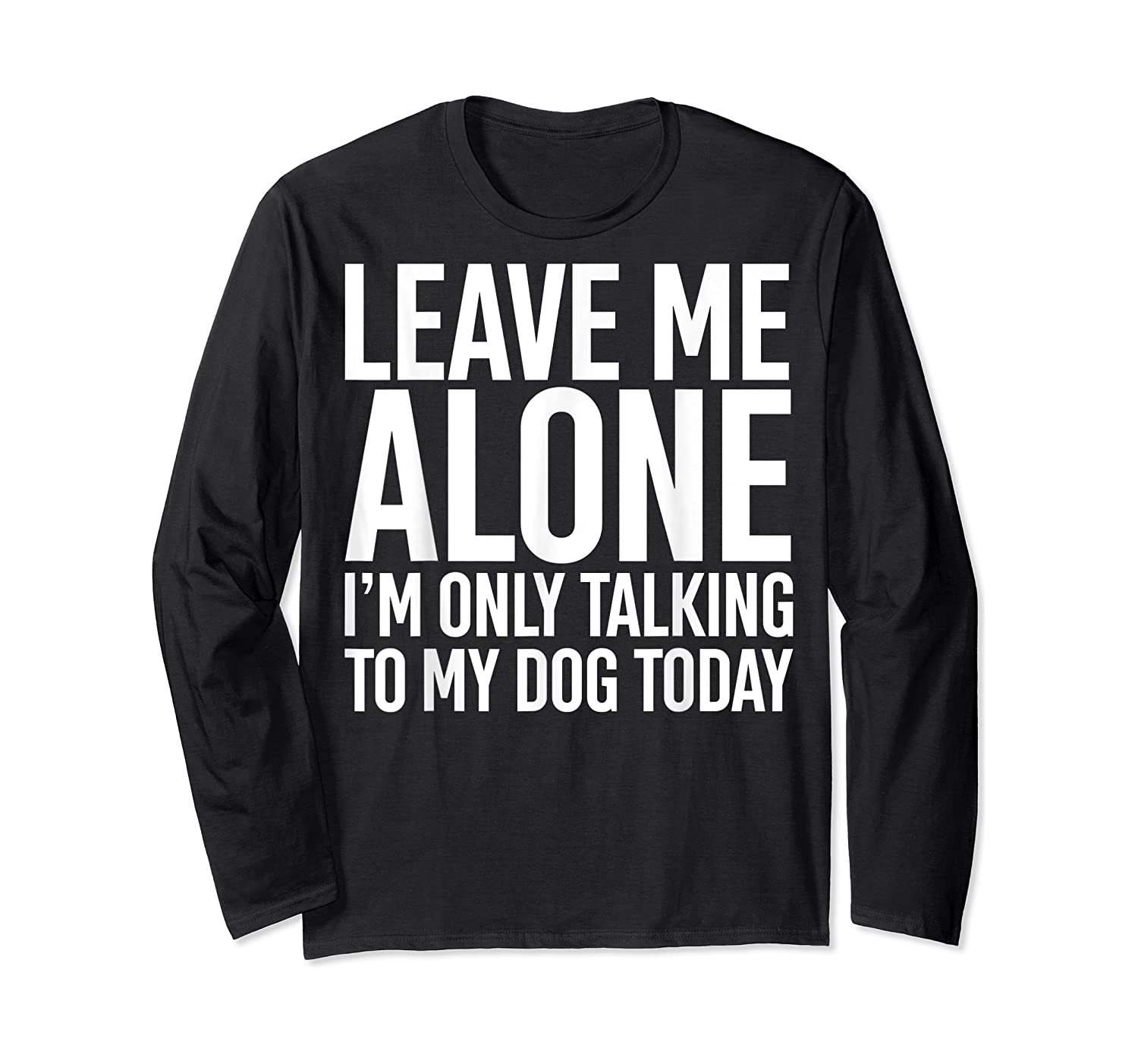 Leave Me Alone I'm Only Talking To My Dog Today Shirts Long Sleeve T-shirt