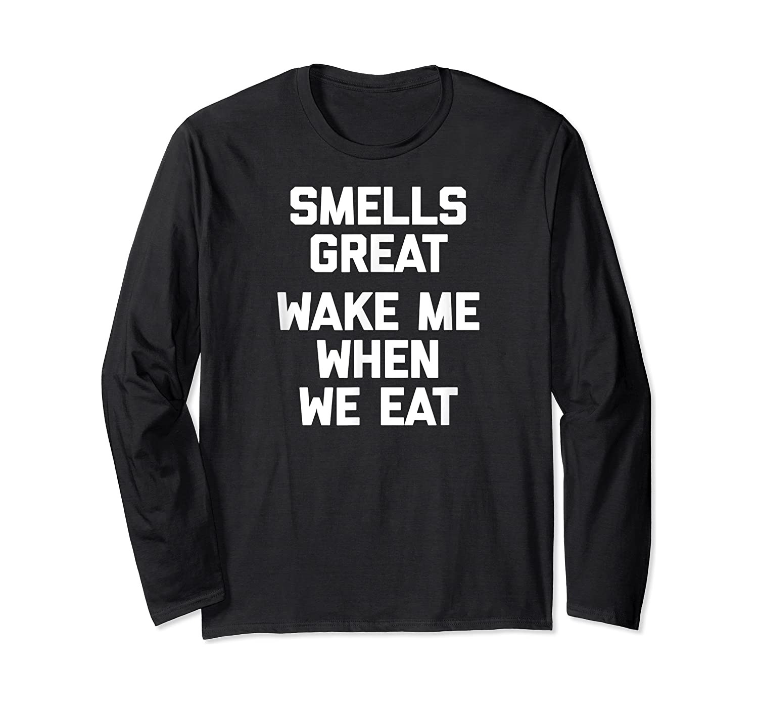 Smells Great, Wake Me When We Eat Funny Saying Food Shirts Long Sleeve T-shirt