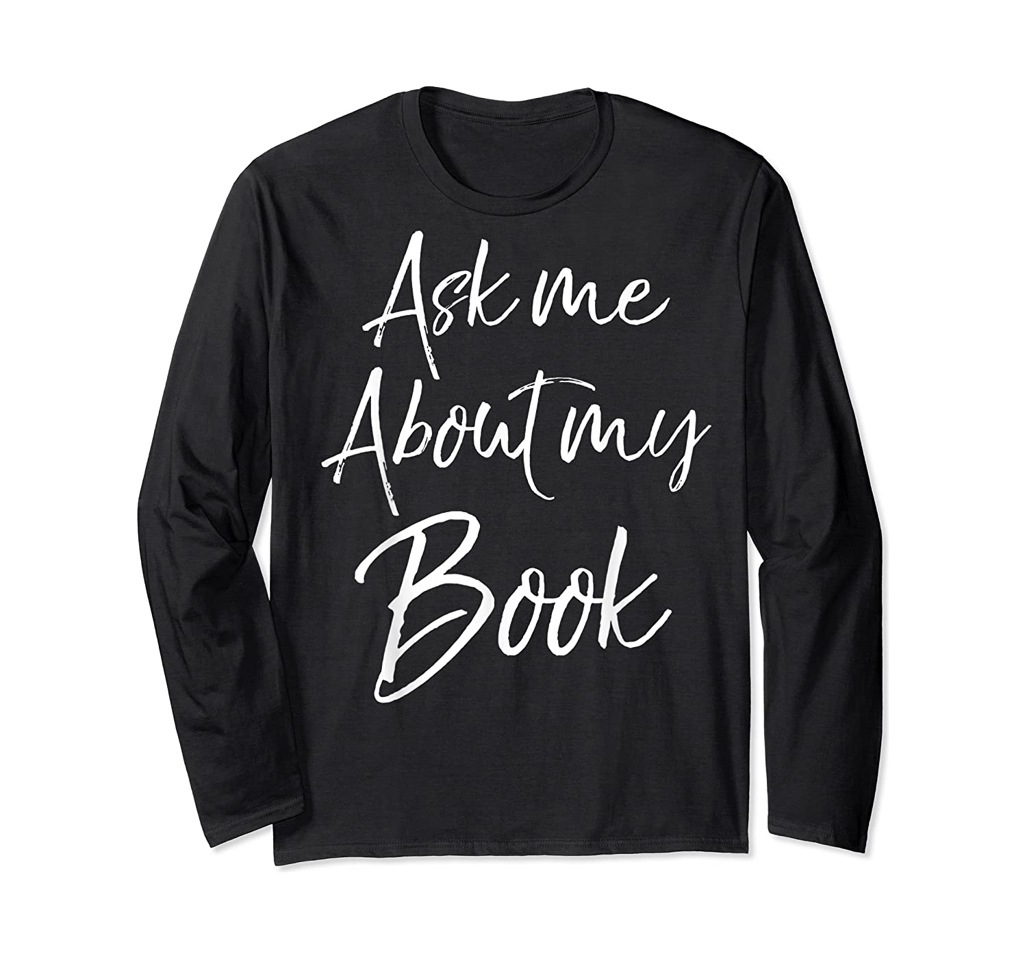 Writing Quote For Literature Student Ask Me About My Book T-shirt Long Sleeve T-shirt