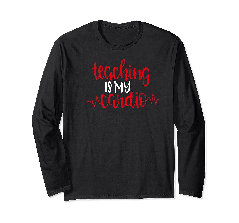 Funny Tea Shirt Teaching Is My Cardio School Gift Long Sleeve T-shirt