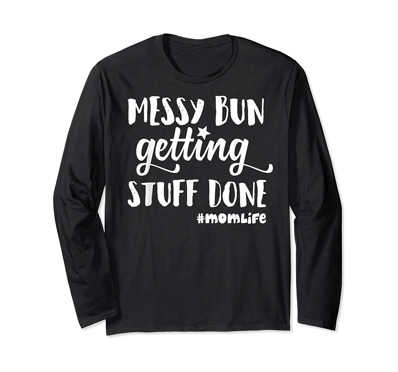 Messy Bun Getting Stuff Done Mom Life Shirts Long Sleeve T-shirt