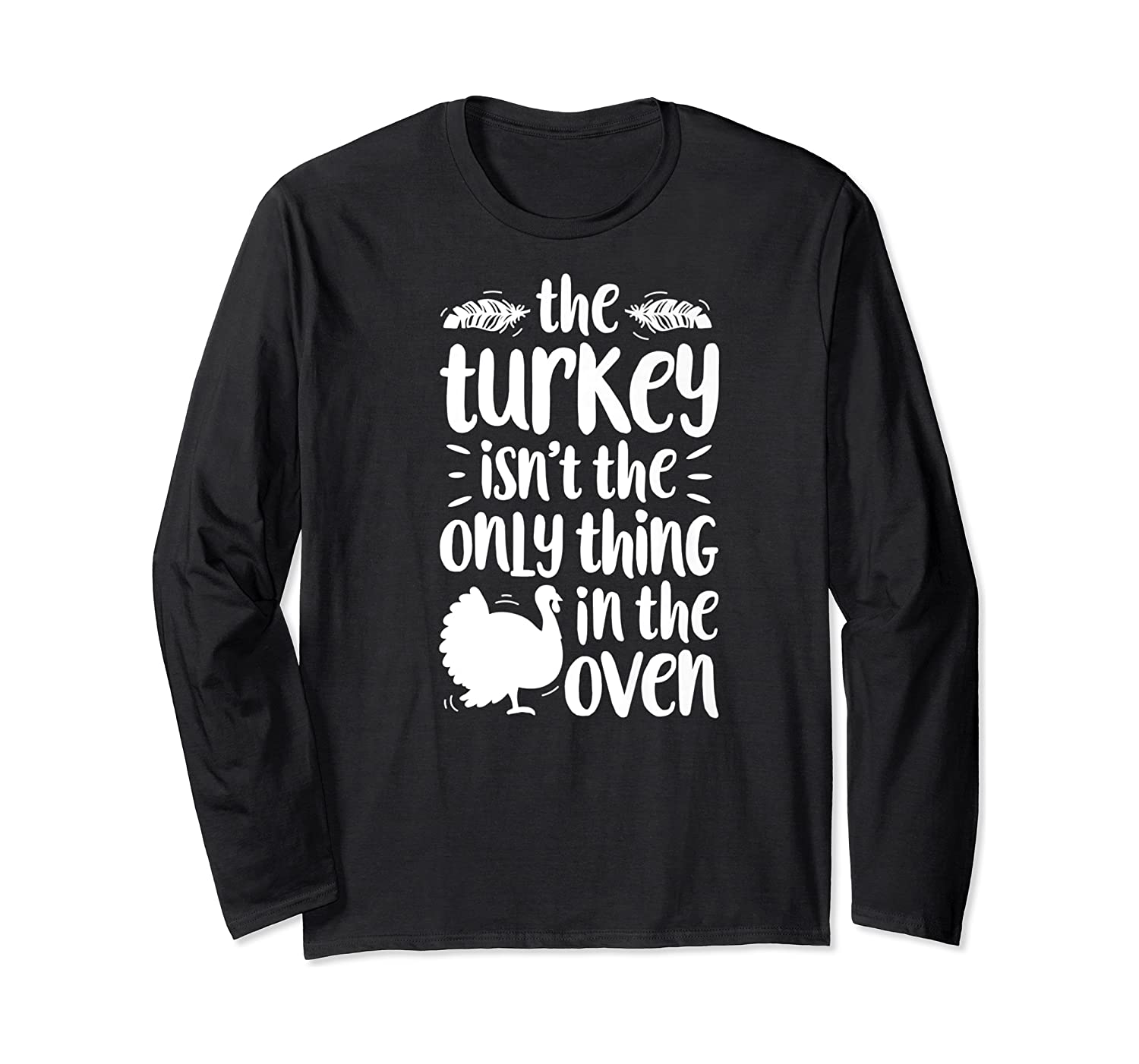 Thanksgiving The Turkey Isn't The Only Thing Shirts Long Sleeve T-shirt