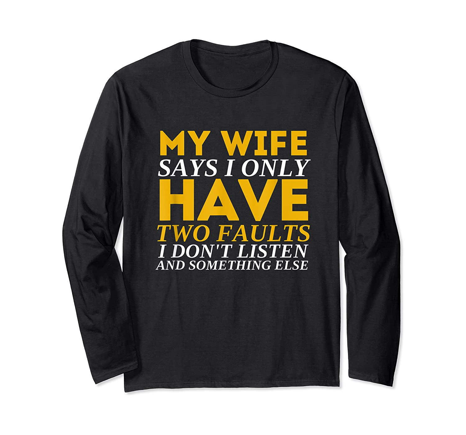 My Wife Says I Only Have Two Faults Funny Husband Shirts Long Sleeve T-shirt