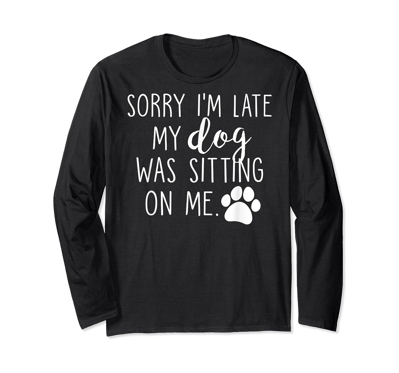Sorry I'm Late My Dog Was Sitting On Me Shirts Long Sleeve T-shirt