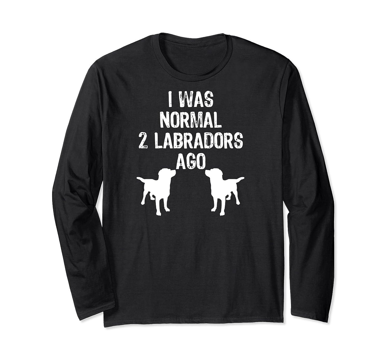Was Normal 2 Labradors Ago Funny Retriever Shirts Long Sleeve T-shirt