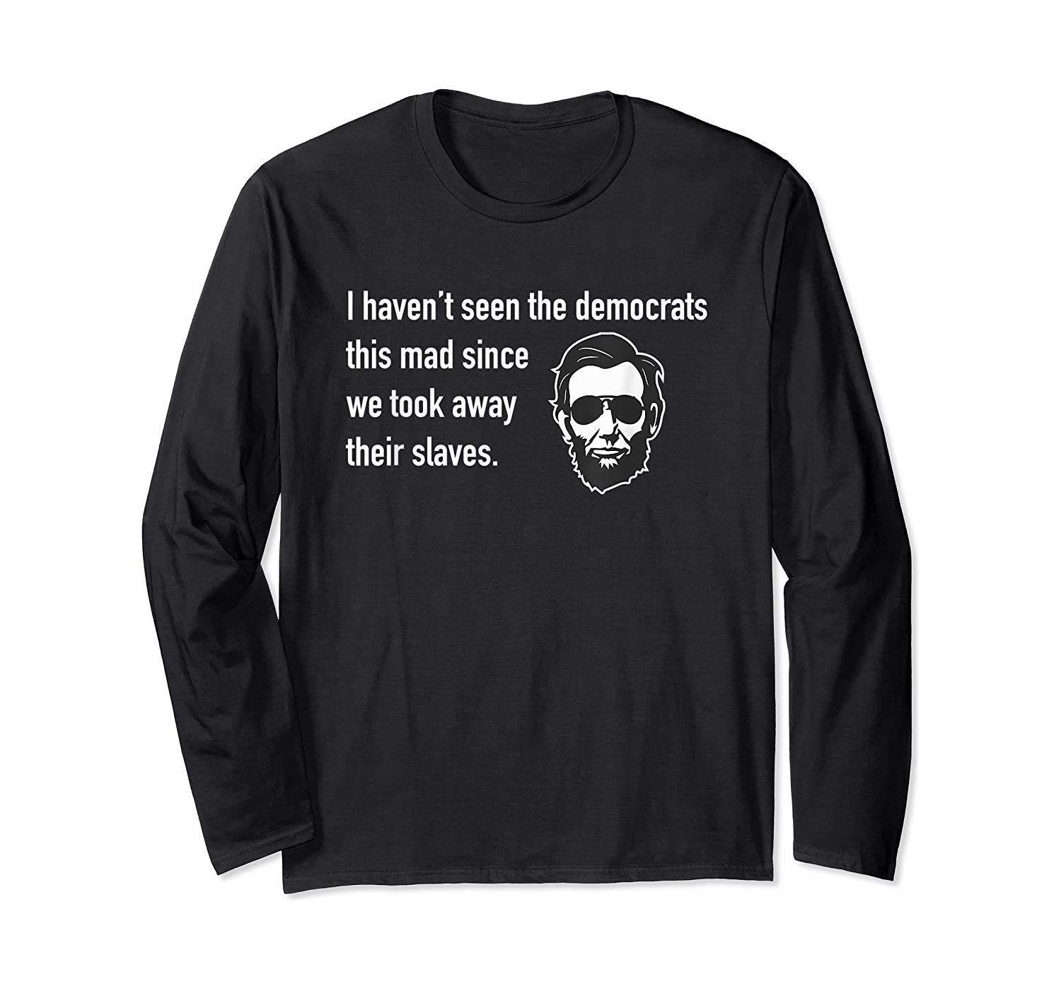 Haven't Seen The Democrats This Mad Since Slaves Shirts Long Sleeve T-shirt