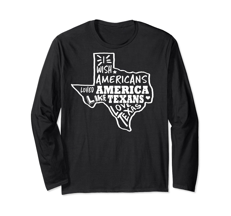 I Wish Americans Loved America Like Texans T-shirt Long Sleeve T-shirt