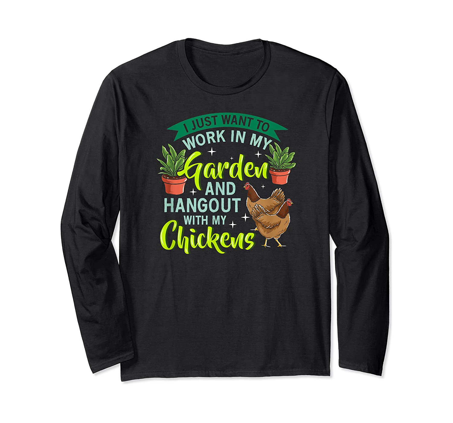 Just Want To Work N My Garden And Hangout With Chickens Shirts Long Sleeve T-shirt