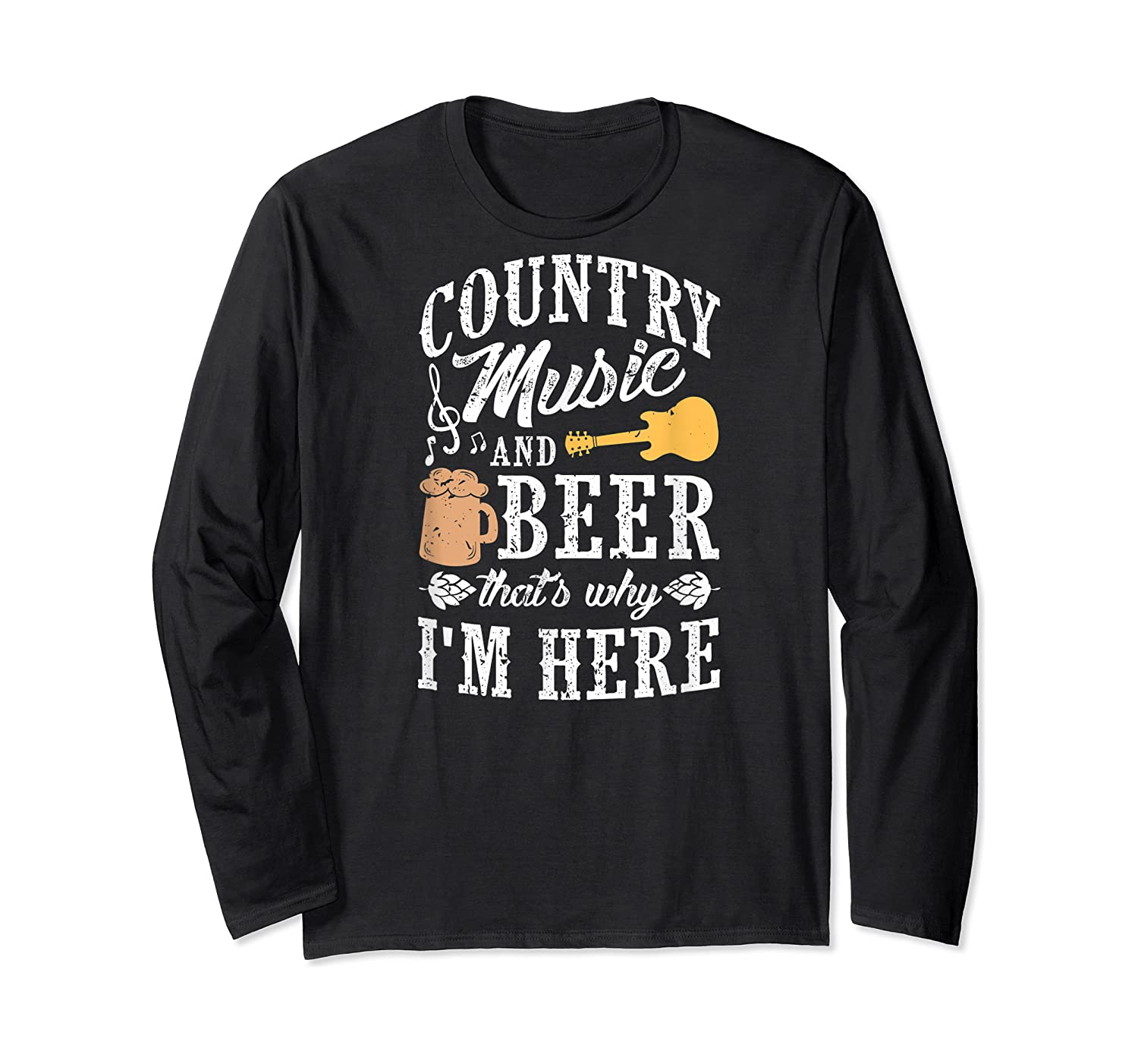 Country Music And Beer That's Why I'm Here T-shirt Long Sleeve T-shirt