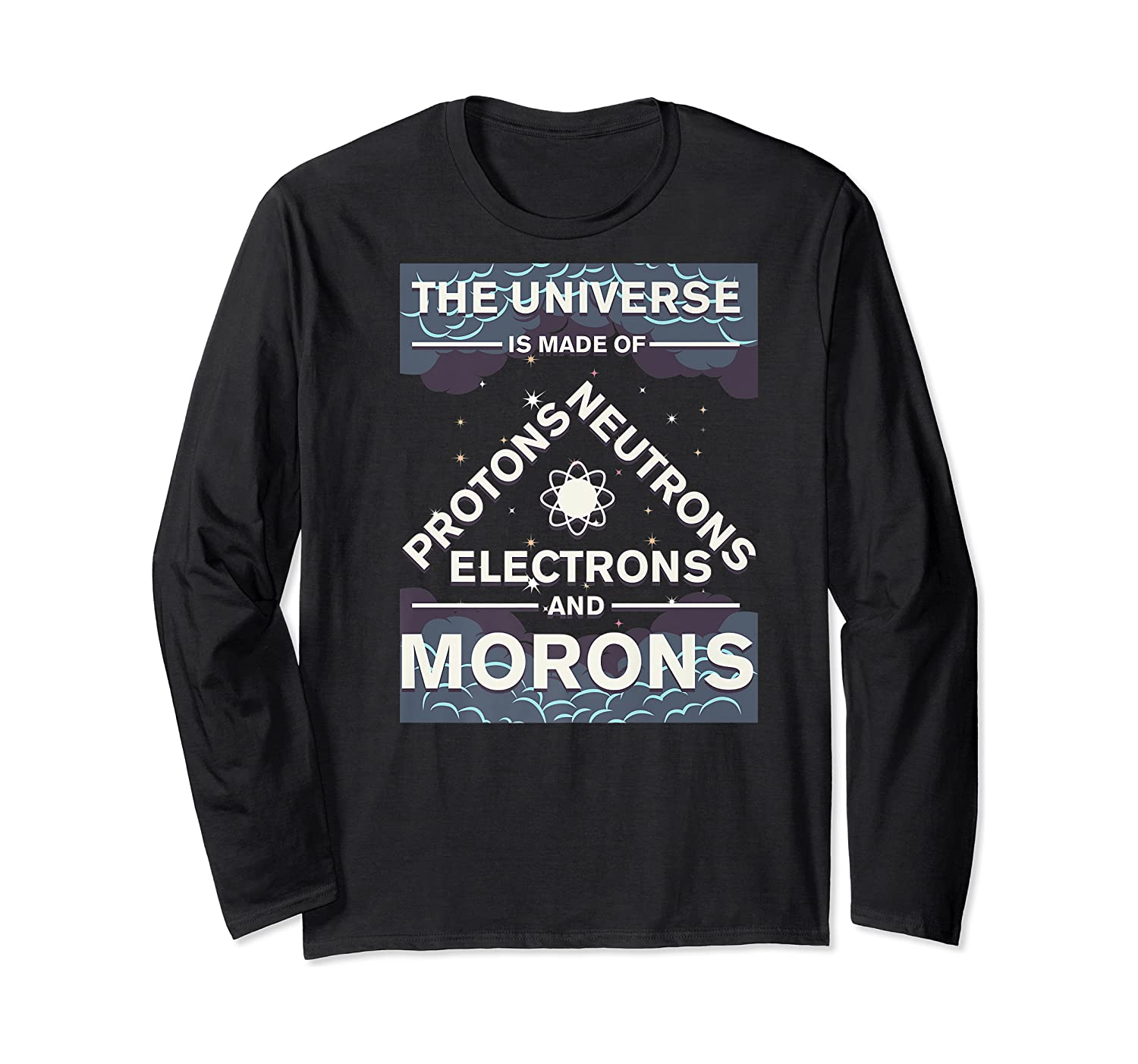 Universe Is Made Of Electrons, Protons, Neutrons & Morons Shirts Long Sleeve T-shirt