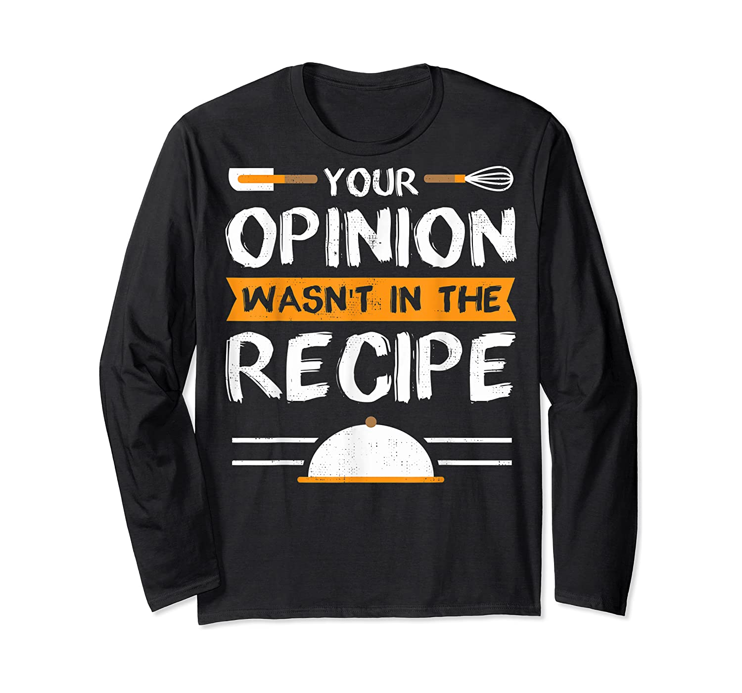 Sarcastic Chef Gift, Your Opinion Wasn't In The Recipe T-shirt Long Sleeve T-shirt