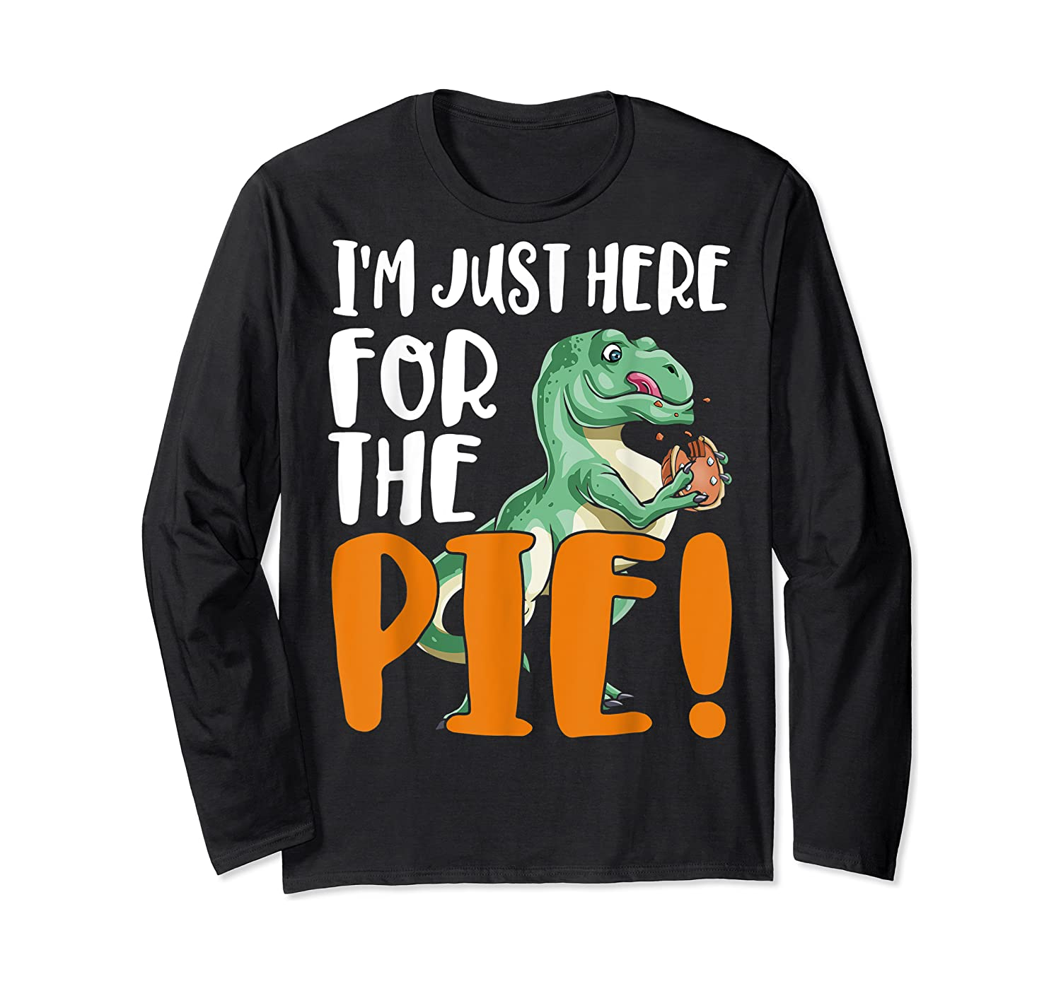 Thanksgiving I'm Just Here For The Pie, Dinosaur Funny Gift Shirts Long Sleeve T-shirt