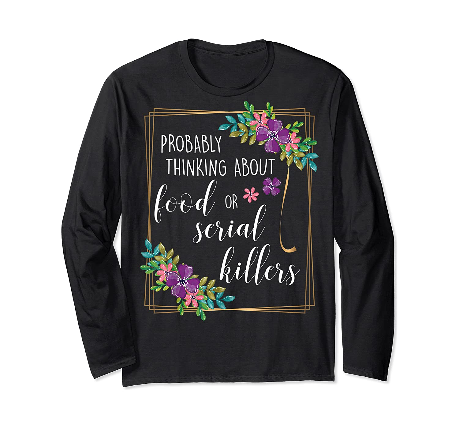 Probably Thinking About Food Or Serial Killers Shirt T-shirt Long Sleeve T-shirt