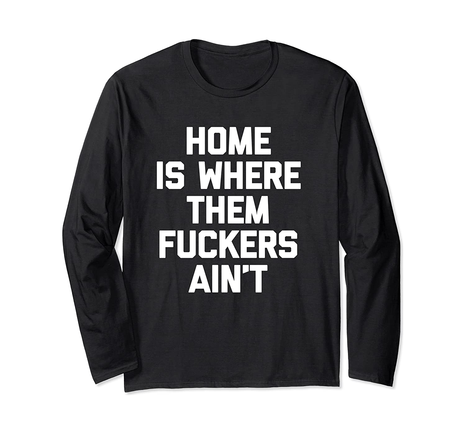 Home Is Where Them Fuckers Ain't T-Shirt funny saying cool Long Sleeve T-Shirt