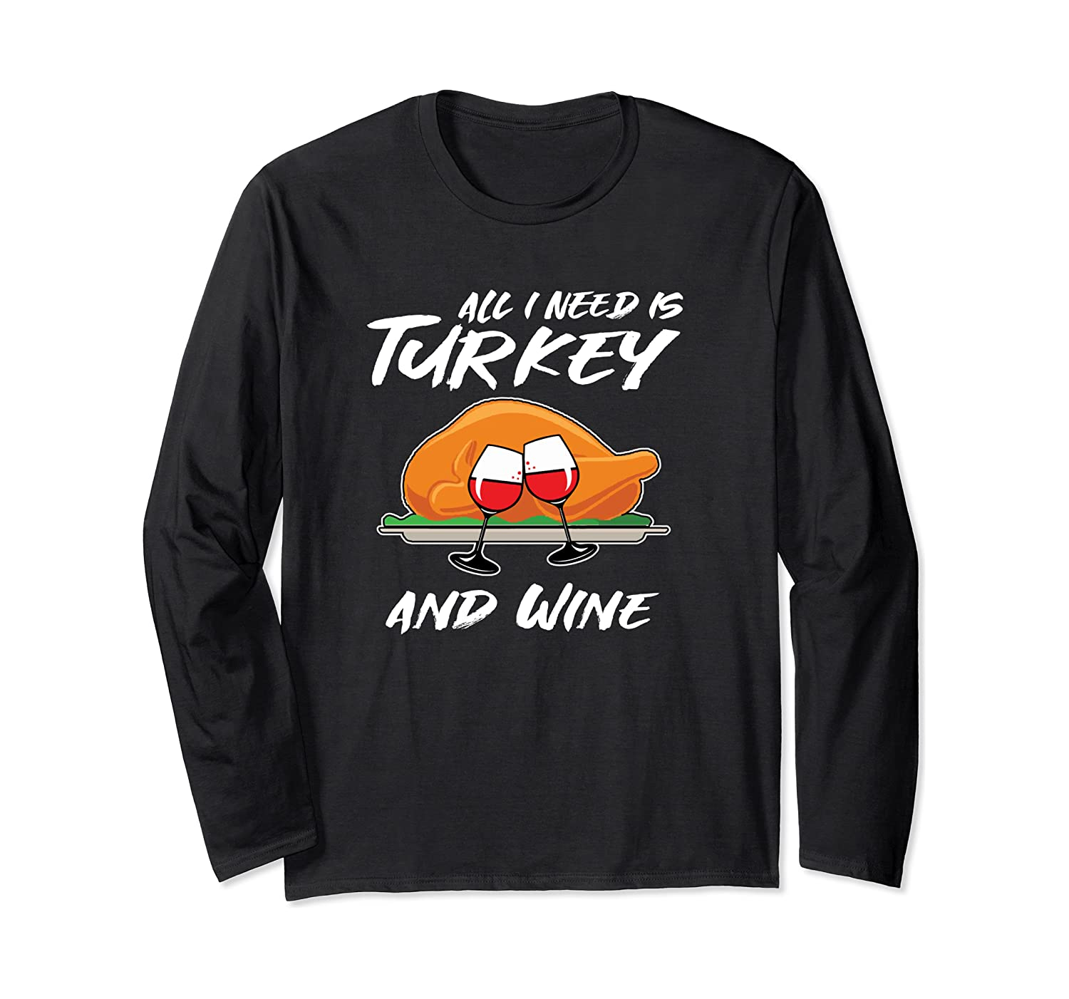 All I Need Is Turkey And Wine Funny Adult Thanksgiving Gift Long Sleeve T-Shirt
