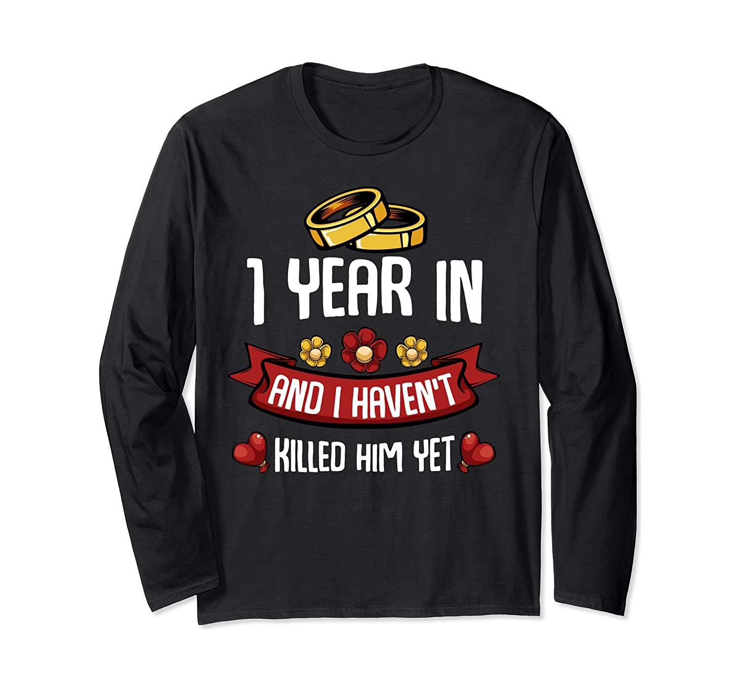 1 Year In And I haven't Killed Him Yet Marriage Wedding Gift Long Sleeve T-Shirt