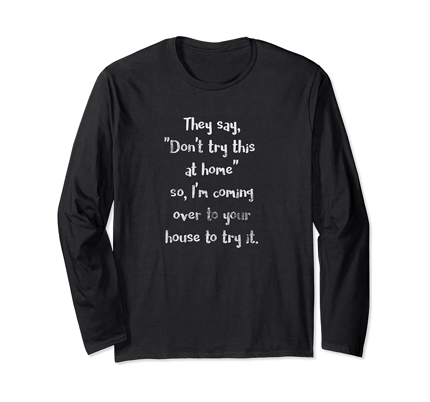 They Say Don't Try This at Home Funny Sarcastic Light Long Sleeve T-Shirt