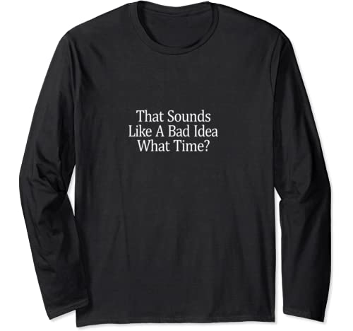 That Sounds Like A Bad Idea   What Time?   Long Sleeve T Shirt