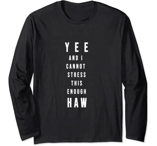 Yee And I Cannot Stress This Enough Haw   Funny Yeehaw Long Sleeve T Shirt