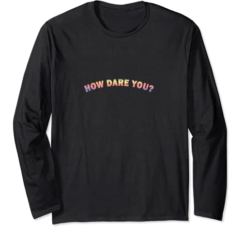 How Dare You?   Environment And Climate Long Sleeve T Shirt
