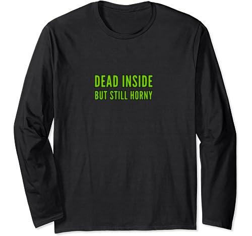 Dead Inside But Still Horny   Funny Gift Long Sleeve T Shirt