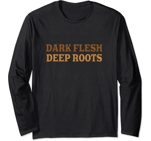 Dark Flesh Deep Roots Melanin Magic The Blacker The Berry Long Sleeve T Shirt