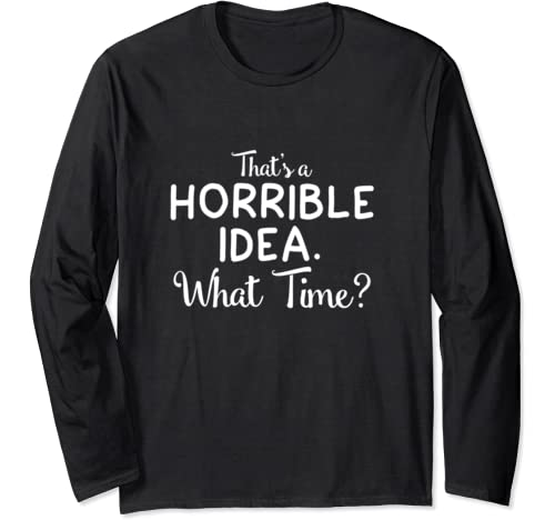 Hat's A Horrible Idea What Time Shirt Funny Bad Decisions Long Sleeve T Shirt