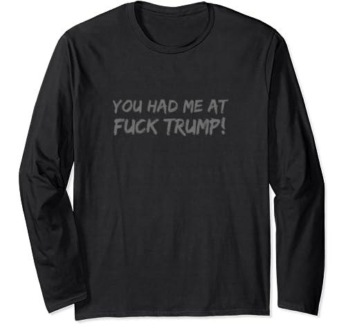 You Had Me At Fuck Trump! Anti Trump 2020 Election Long Sleeve T Shirt