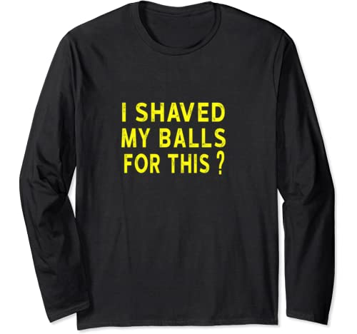 I Shaved My Balls For This? Funny Gift Long Sleeve T Shirt