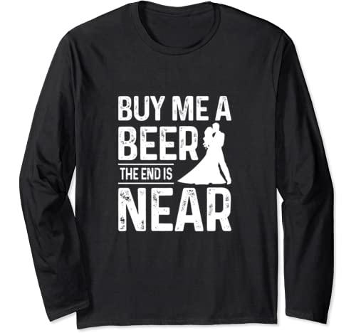 Funny Bachelor Party Gift Mens Buy Me A Beer The End Is Near Long Sleeve T Shirt