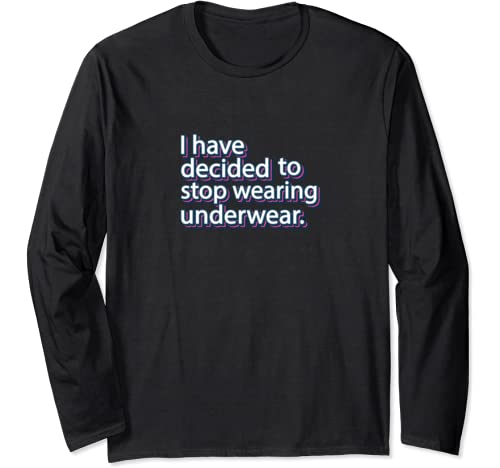 I Have Decided To Stop Wearing Underwear Meme Humor Long Sleeve T Shirt