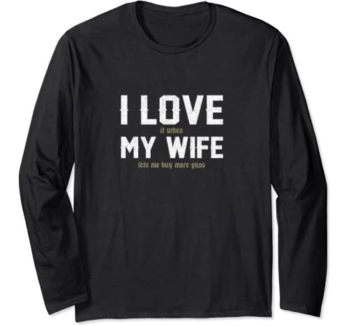 I Love It When My Wife Lets Me Buy More Guns T Shirt Tee Long Sleeve T Shirt