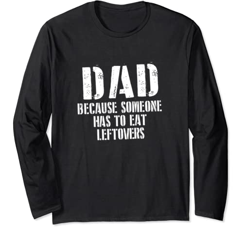 Funny Dad Because Someone Has To Eat Leftovers Long Sleeve T Shirt