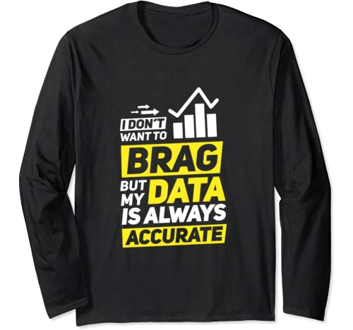 I Don't Want To Brag But My Data Is Always Accurate Long Sleeve T Shirt